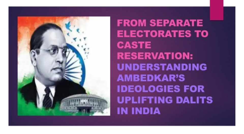 From Separate Electorate to Caste Reservation: Ambedkar's Ideologies For Uplifting Dalits in India